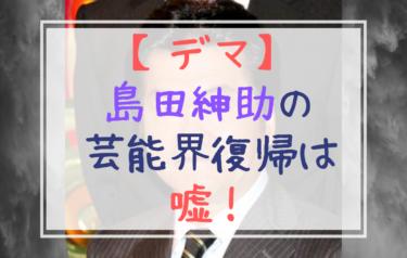【デマ】島田紳助が芸能界復帰というのは嘘!デマを本当だと思っている人多数!