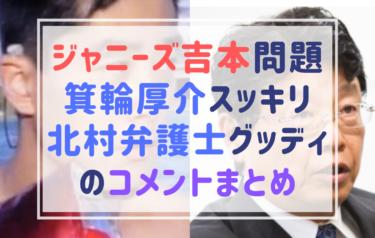 吉本ジャニーズ問題にスッキリ箕輪厚介さんが的確コメント!北村弁護士、加藤浩次、赤西仁も