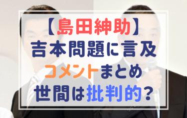 島田紳助が吉本問題に言及したコメントまとめ!現在も関係がある紳助の意見に賛否!