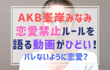 【動画】AKB峯岸みなみが恋愛禁止ルールを語る!KAZMAXや白濱亜嵐とのスキャンダルに納得。