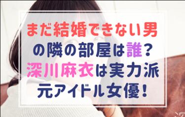 まだ結婚できない男の戸波早紀役は誰?深川麻衣は元アイドルの実力派女優!