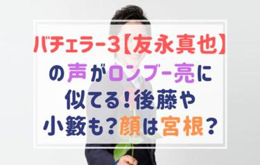 バチェラー3友永真也の声がロンブー亮に似てる?宮根誠司や小籔にもそっくり!