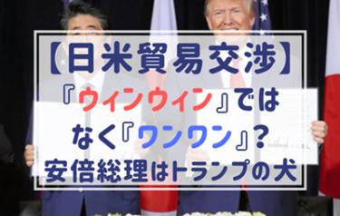 安倍総理はウィンウィンでなくワンワン?日米貿易交渉は大惨敗でひどすぎる!