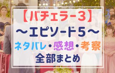 【バチェラー3】エピソード5のネタバレと感想・予想!裏の顔がすごい!