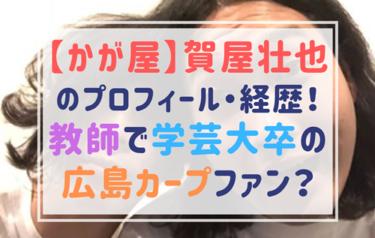 賀屋壮也(かが屋)は教師で東京学芸大学卒!なぜ芸人に?お笑い作家に憧れた?