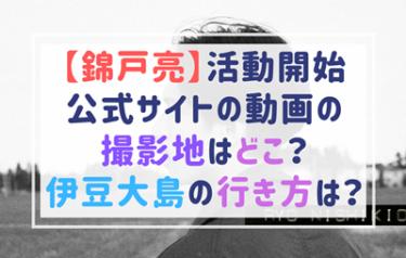 錦戸亮のPV動画の撮影場所はどこ?伊豆大島の離島への行き方は?
