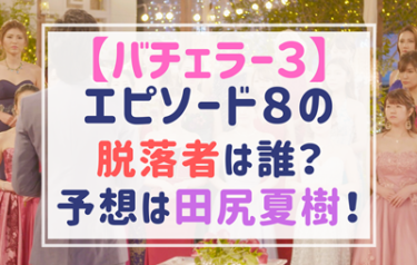 【バチェラー3】エピソード8での脱落者予想は田尻夏樹!水田あゆみも?