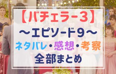 【バチェラー3】エピソード9のネタバレ!逆ギレが面白すぎる!