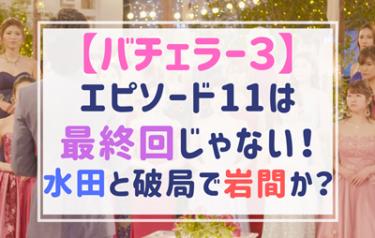 バチェラー3エピソード11が最終回じゃない!?水田あゆみさんと何があった?
