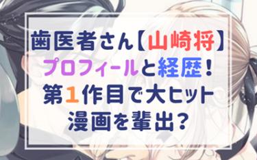 山崎将のプロフィールと経歴!第1作目で大ヒット漫画を輩出?歯医者さんの感想も!
