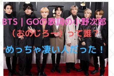 BTS|GOの歌詞の小野次郎(おのじろー)って誰?めちゃすごい人だった!